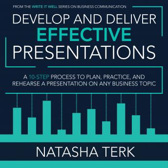 Download Develop and Deliver Effective Presentations: A 10-Step Process to Plan, Practice, and Rehearse a Presentation on Any Business Topic by Natasha Terk