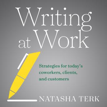 Writing at Work: Strategies for Today's Coworkers, Clients, and Customers