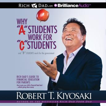 Why 'A' Students Work for 'C' Students and 'B' Students Work for the Government: Rich Dad's Guide to Financial Education for Parents