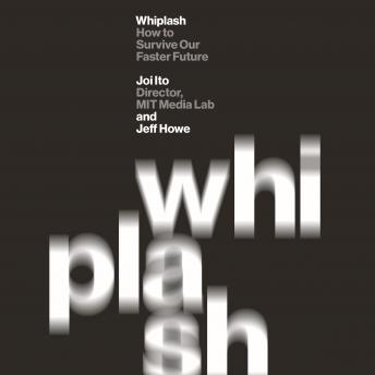 Whiplash: How to Survive Our Faster Future, Joi Ito, Jeff Howe