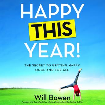 Download Happy This Year!: The Secret to Getting Happy Once and for All by Will Bowen