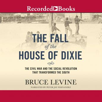 Fall of the House of Dixie: The Civil War and the Social Revolution That Transformed the South, Bruce Levine