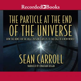 Particle at the End of the Universe: How the Hunt for the Higgs Boson Leads Us to the Edge of a New World, Sean Carroll