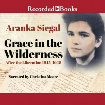 Grace in the Wilderness: After the Liberation 1945-1948, Aranka Siegal