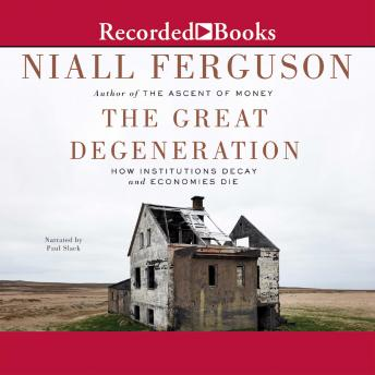 Download Great Degeneration: How Institutions Decay and Economics Die by Niall Ferguson