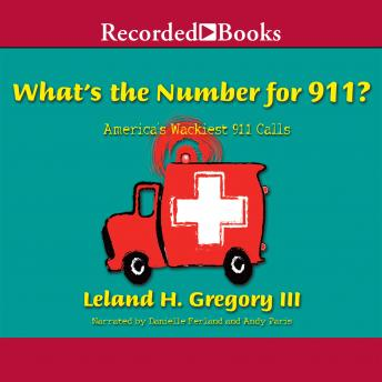 What's the Number for 911?: America's Wackiest 911 Calls, Leland Gregory