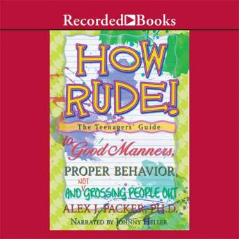 How Rude!: The Teenagers' Guide to Good Manners, Proper Behavior, and Not Grossing People Out, Alex Packer