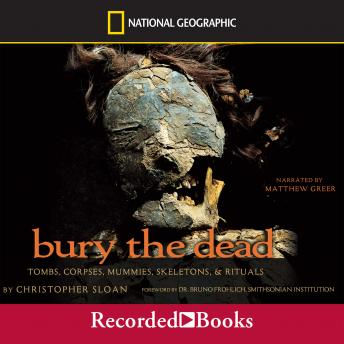 Bury the Dead: Tombs, Corpse, Mummies, Skeletons, and Rituals, Christopher Sloan