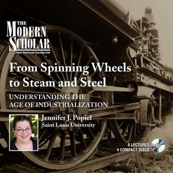 From Spinning Wheels to Steam and Steel: Understanding the Age of Industrialization, Jennifer J. Popiel