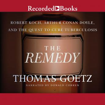 Download Remedy: Robert Koch, Arthur Conan Doyle, and the Quest to Cure Tuberculosis by Thomas Goetz
