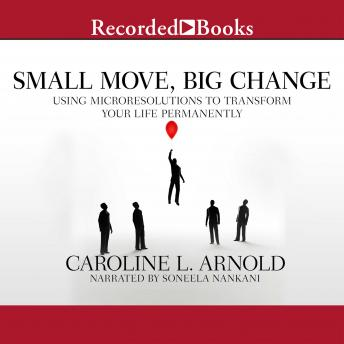 Small Move, Big Change: Using Microresolutions to Transform Your Life Permanently, Caroline L. Arnold