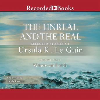 The Unreal and the Real, Vol 1: Selected Stories of Ursula K. Le Guin Volume One: Where on Earth
