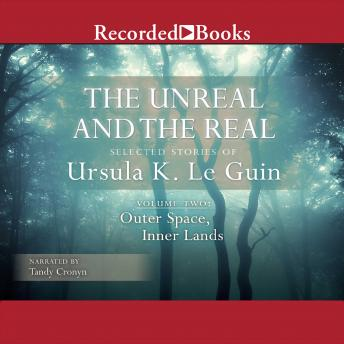 Unreal and the Real, Vol 2: Selected Stories of Ursula K. Le Guin Volume Two: Outer Space, Inner Lands, Ursula K. Le Guin