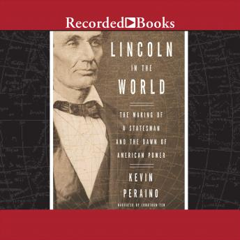 Lincoln in the World: Forging the Fate of a Nation and the Dawn of American Power, Kevin Peraino