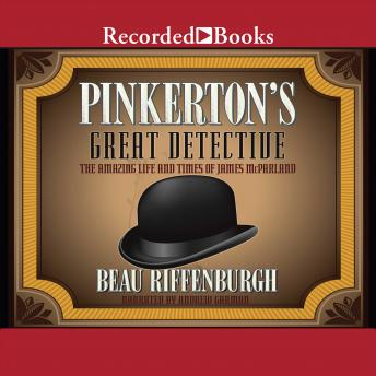 Pinkerton's Great Detective: The Amazing Life and Times of James McParland, Beau Riffenburgh