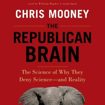 Republican Brain: The Science of Why They Deny Science-and Reality, Chris Mooney
