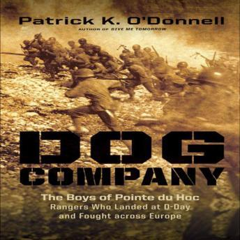 Dog Company: The Boys of Pointe du Hoc-the Rangers Who Accomplished D-Day's Toughest Mission and Led the Way across Europe
