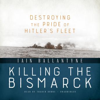 Killing the Bismarck: Destroying the Pride of Hitler's Fleet, Iain Ballantyne