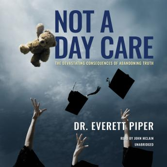 Not a Day Care: The Devastating Consequences of Abandoning Truth, Dr. Everett Piper