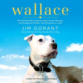 Wallace: The Underdog Who Conquered a Sport, Saved a Marriage, and Championed Pit Bulls-One Flying Disc at a Time, Jim Gorant