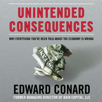 Unintended Consequences: Why Everything You've Been Told about the Economy Is Wrong, Edward Conard
