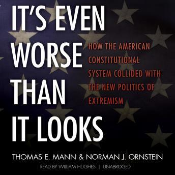 It's Even Worse Than It Looks: How the American Constitutional System Collided with the New Politics of Extremism, Thomas E. Mann, Dr. Norman J. Ornstein