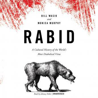 Rabid: A Cultural History of the World's Most Diabolical Virus, Monica Murphy, Bill Wasik