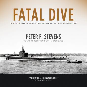 Fatal Dive: Solving the World War II Mystery of the USS Grunion, Peter F. Stevens