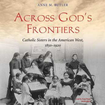 Across God's Frontiers: Catholic Sisters in the American West, 1850-1920, Anne M. Butler