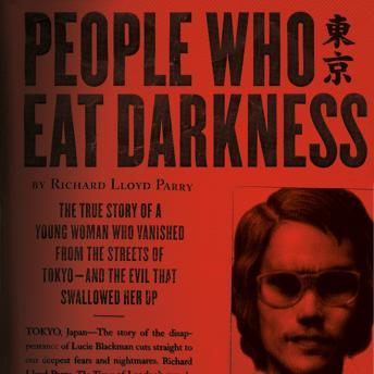 People Who Eat Darkness: The True Story of a Young Woman Who Vanished from the Streets of Tokyo-and the Evil That Swallowed Her Up, Richard Lloyd Parry