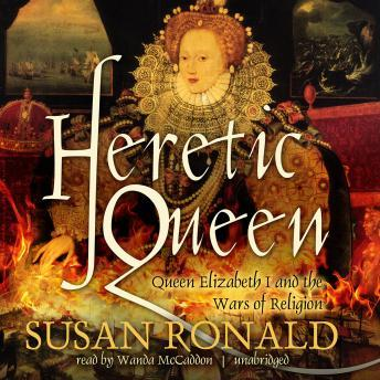 Heretic Queen: Queen Elizabeth I and the Wars of Religion, Susan Ronald