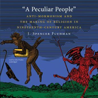 Peculiar People: Anti-Mormonism and the Making of Religion in Nineteenth-Century America, J. Spencer Fluhman