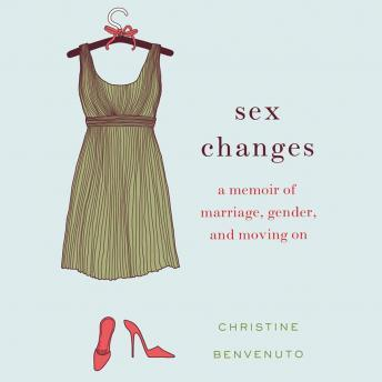 Sex Changes: A Memoir of Marriage, Gender, and Moving On, Christine Benvenuto