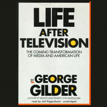 Life after Television: The Coming Transformation of Media and American Life, George Gilder