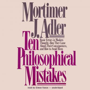 Ten Philosophical Mistakes: Basic Errors in Modern Thought—How They Came about, Their Consequences, and How to Avoid Them, Mortimer J. Adler