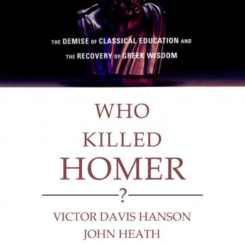 Download Who Killed Homer?: The Demise of Classical Education and the Recovery of Greek Wisdom by Victor Davis Hanson, John Heath