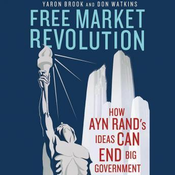 Free Market Revolution: How Ayn Rand's Ideas Can End Big Government, Yaron Brook, Don Watkins