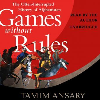 Download Games without Rules: The Often-Interrupted History of Afghanistan by Tamim Ansary