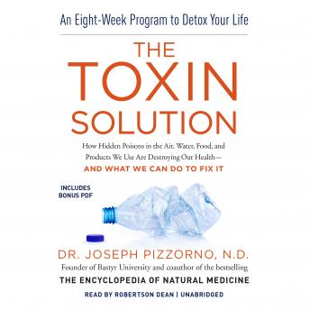 Toxin Solution : How Hidden Poisons in the Air, Water, Food, and Products We Use Are Destroying Our Health-and What We Can Do to Fix It, Joseph Pizzorno ND