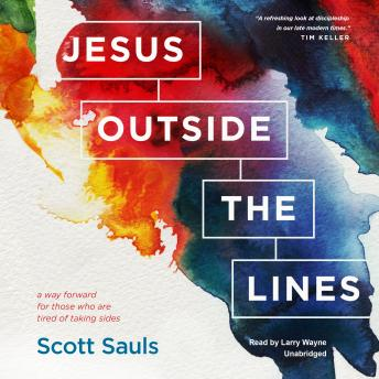 Jesus outside the Lines: A Way Forward for Those Who Are Tired of Taking Sides, Scott Sauls