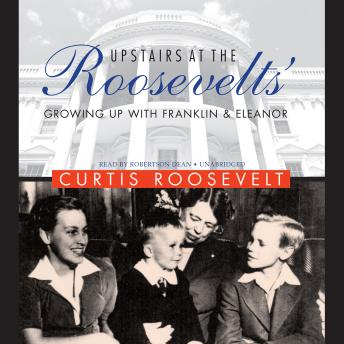 Upstairs at the Roosevelts': Growing Up with Franklin and Eleanor, Curtis Roosevelt