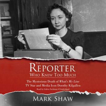Reporter Who Knew Too Much:The Mysterious Death of What's My Line TV Star and Media Icon Dorothy Kilgallen, Mark Shaw