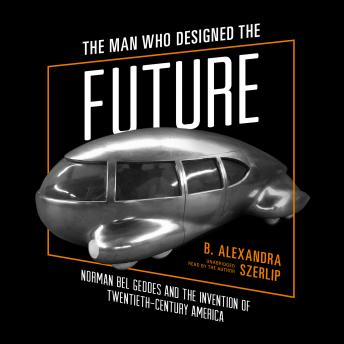 Man Who Designed the Future: Norman Bel Geddes and the Invention of Twentieth-Century America, B. Alexandra Szerlip