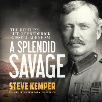Splendid Savage: The Restless Life of Frederick Russell Burnham, Steve Kemper
