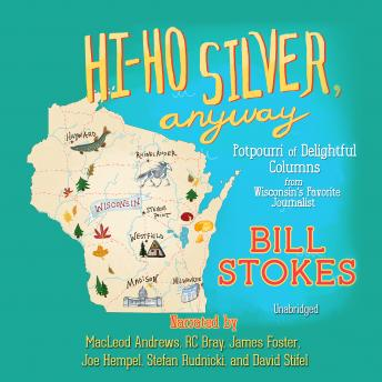 Hi-Ho Silver, Anyway: Potpourri of Delightful Columns from Wisconsin's Favorite Journalist, Bill Stokes