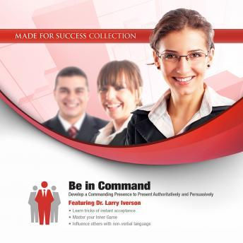 Be in Command: Develop a Commanding Presence to Present Authoritatively and Persuasively