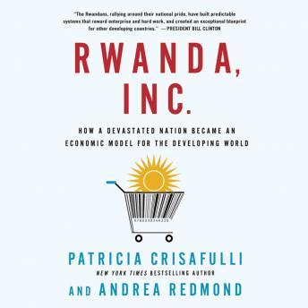 Rwanda, Inc.: How a Devastated Nation Became an Economic Model for the Developing World, Andrea Redmond, Patricia Crisafulli