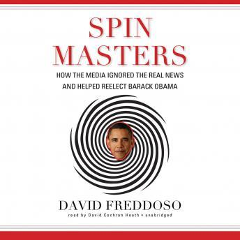 Spin Masters: How the Media Ignored the Real News and Helped Reelect Barack Obama, David Freddoso
