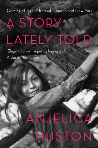 Story Lately Told: Coming of Age in London, Ireland and New York, Audio book by Anjelica Huston