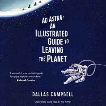 Ad Astra: An Illustrated Guide to Leaving the Planet, Dallas Campbell